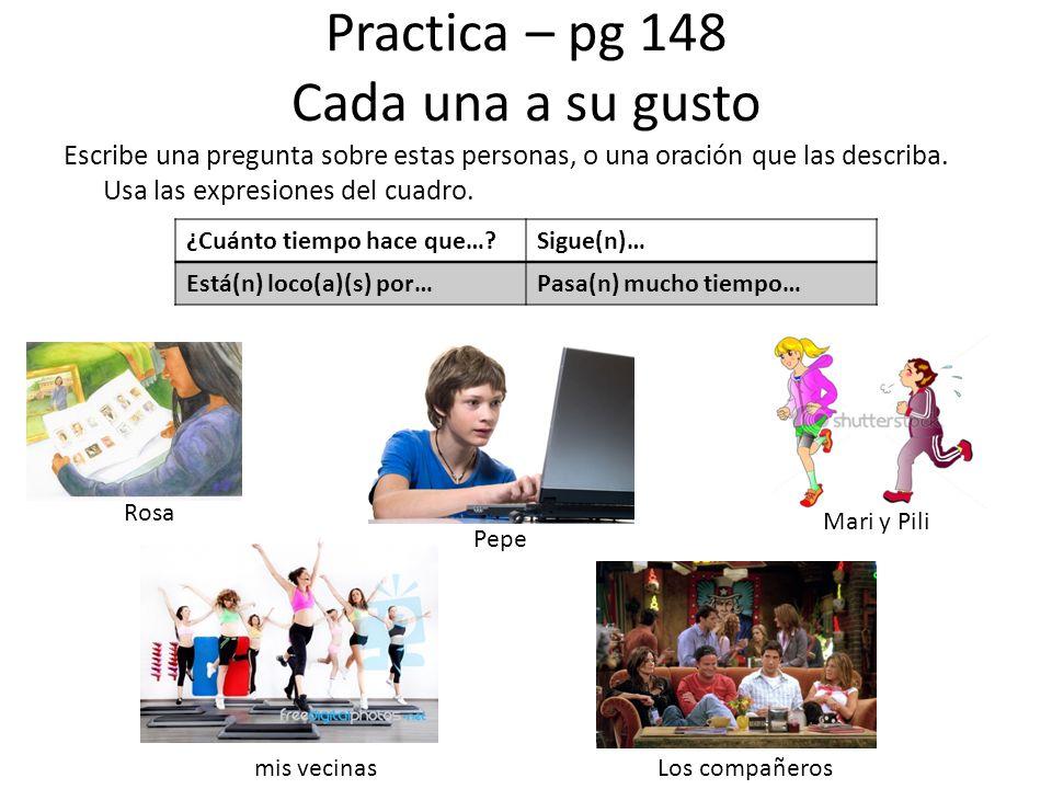 Practica – pg 148 Cada una a su gusto Escribe una pregunta sobre estas personas, o una oración que las describa. Usa las expresiones del cuadro. ¿Cuán