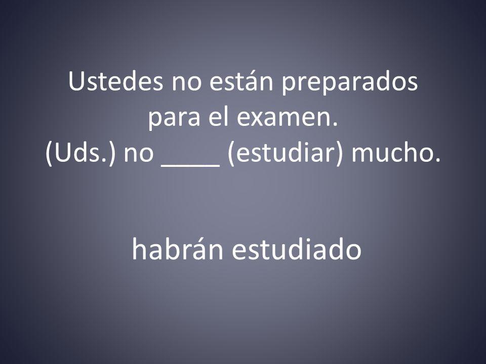 Ustedes no están preparados para el examen. (Uds.) no ____ (estudiar) mucho. habrán estudiado