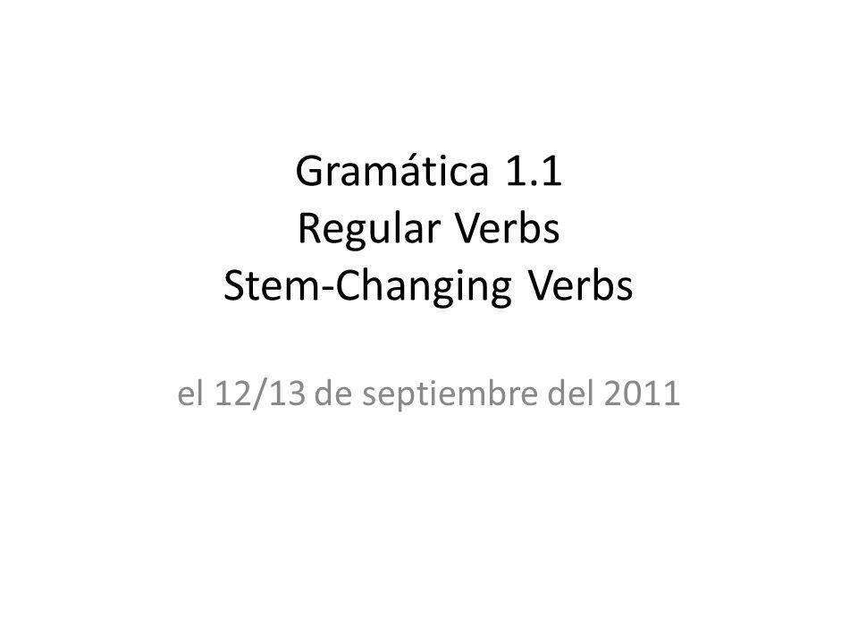 Gramática 1.1 Regular Verbs Stem-Changing Verbs el 12/13 de septiembre del 2011
