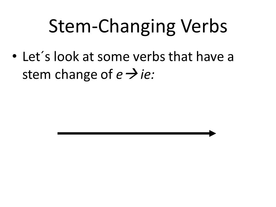 Stem-ChangingVerbs Stem-Changing Verbs Let´s look at some verbs that have a stem change of e ie: