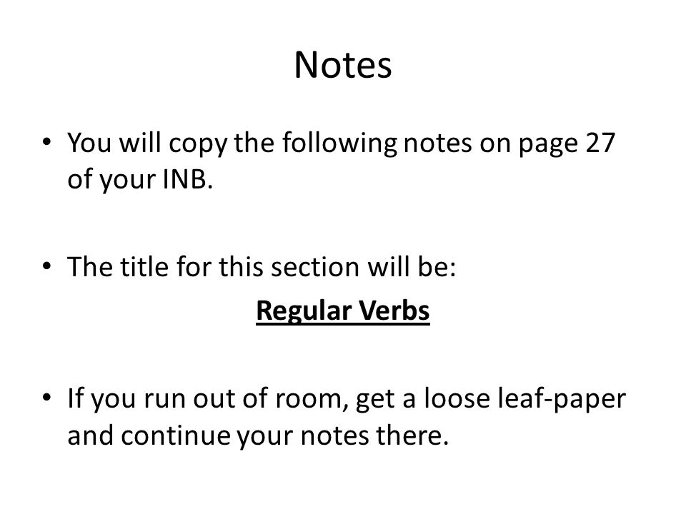 Notes You will copy the following notes on page 27 of your INB. The title for this section will be: Regular Verbs If you run out of room, get a loose