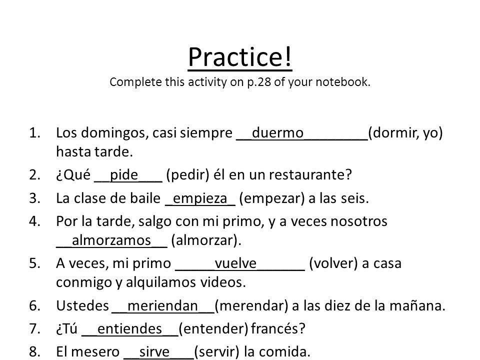 Practice! Complete this activity on p.28 of your notebook. 1.Los domingos, casi siempre __duermo________(dormir, yo) hasta tarde. 2.¿Qué __pide___ (pe