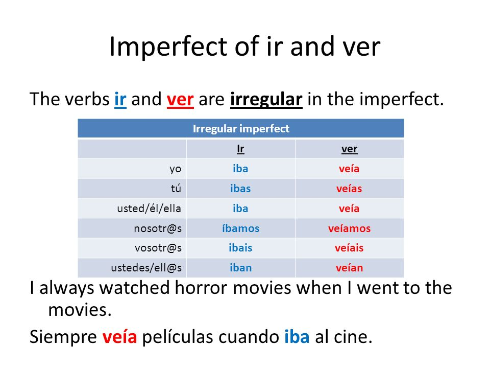 Imperfect of ir and ver The verbs ir and ver are irregular in the imperfect. I always watched horror movies when I went to the movies. Siempre veía pe