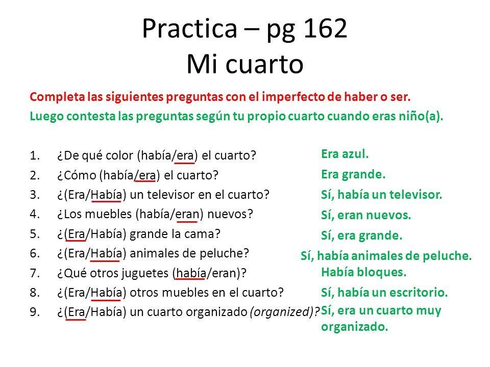 Practica – pg 162 Mi cuarto Completa las siguientes preguntas con el imperfecto de haber o ser. Luego contesta las preguntas según tu propio cuarto cu