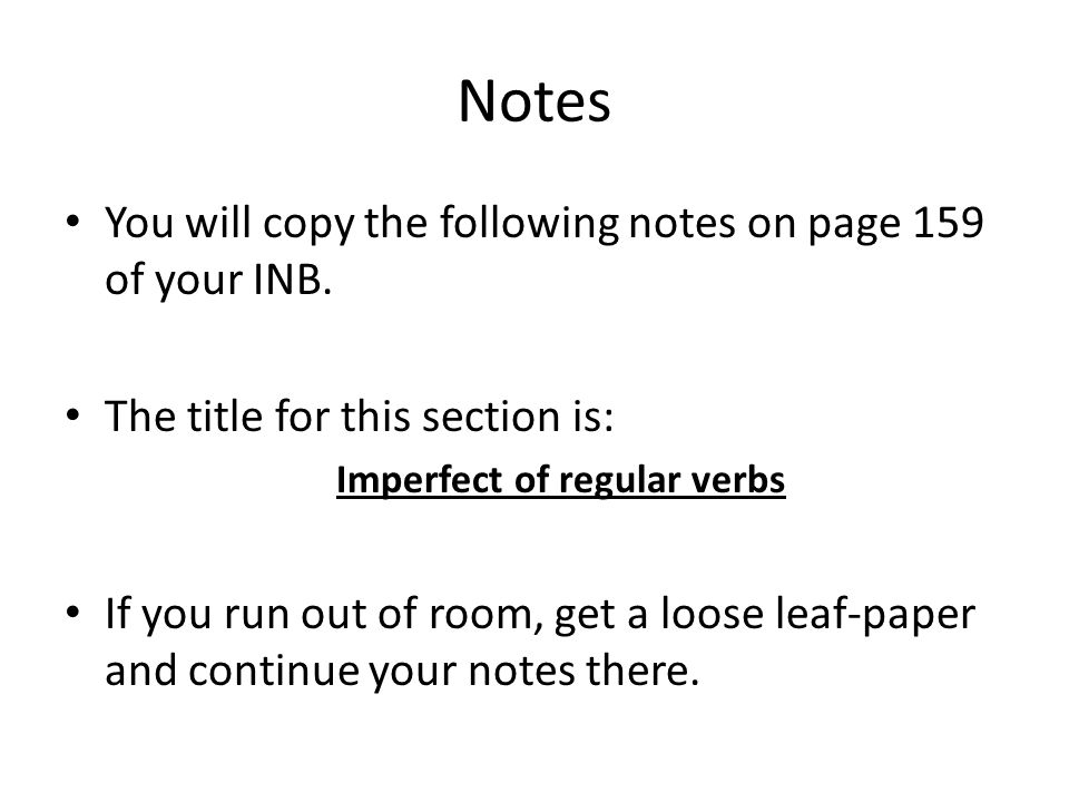 Notes You will copy the following notes on page 159 of your INB. The title for this section is: Imperfect of regular verbs If you run out of room, get