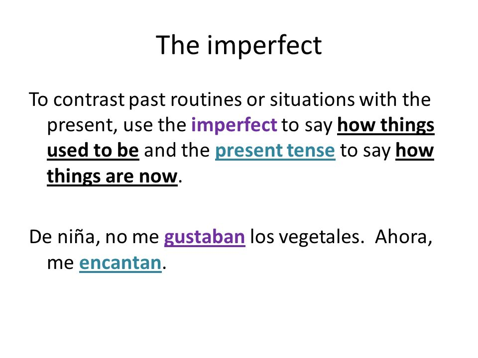 The imperfect To contrast past routines or situations with the present, use the imperfect to say how things used to be and the present tense to say ho