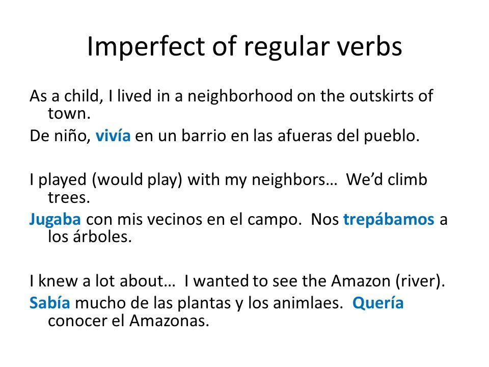 Imperfect of regular verbs As a child, I lived in a neighborhood on the outskirts of town. De niño, vivía en un barrio en las afueras del pueblo. I pl