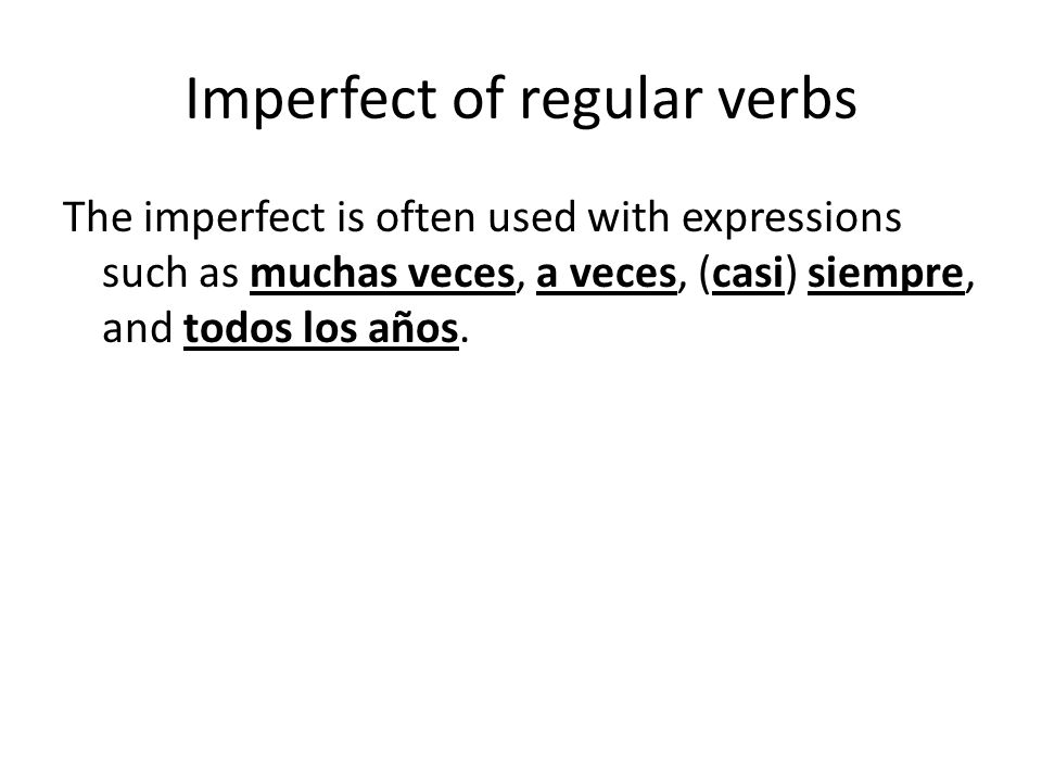 Imperfect of regular verbs The imperfect is often used with expressions such as muchas veces, a veces, (casi) siempre, and todos los años.