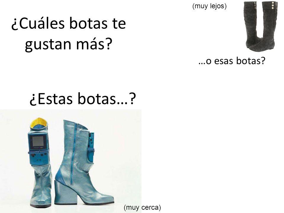 ¿Cuáles botas te gustan más? ¿Estas botas…? …o esas botas? (muy lejos) (muy cerca)