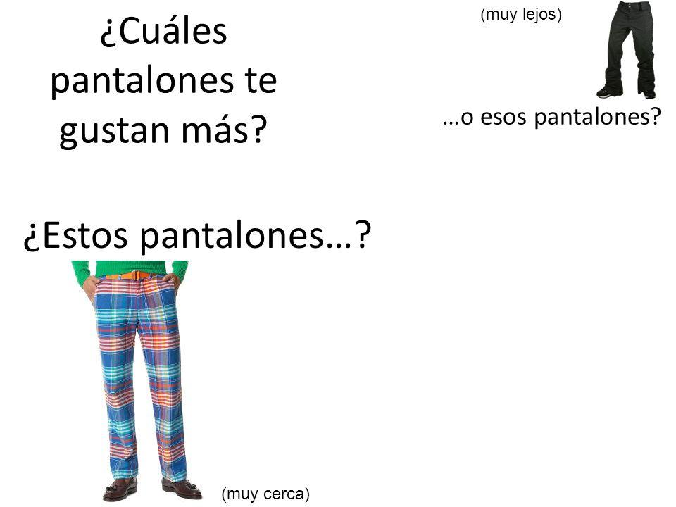 ¿Cuáles pantalones te gustan más? ¿Estos pantalones…? …o esos pantalones? (muy lejos) (muy cerca)