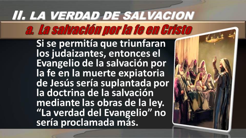 Si se permitía que triunfaran los judaizantes, entonces el Evangelio de la salvación por la fe en la muerte expiatoria de Jesús sería suplantada por la doctrina de la salvación mediante las obras de la ley.