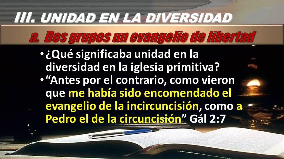 III.UNIDAD EN LA DIVERSIDAD ¿Qué significaba unidad en la diversidad en la iglesia primitiva.