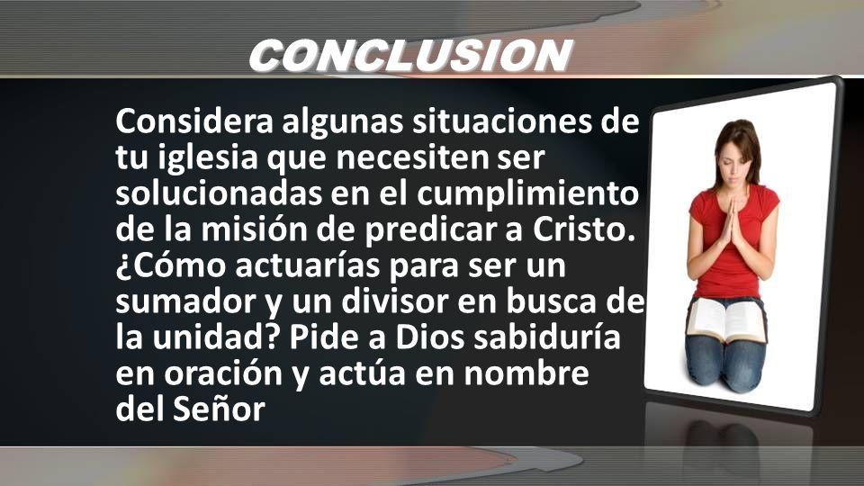 CONCLUSION Considera algunas situaciones de tu iglesia que necesiten ser solucionadas en el cumplimiento de la misión de predicar a Cristo. ¿Cómo actu