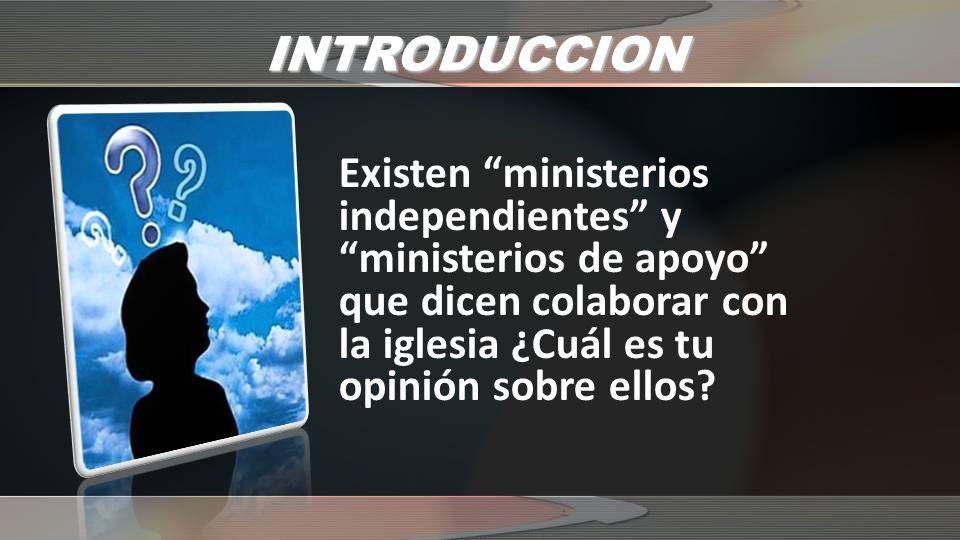 INTRODUCCION Existen ministerios independientes y ministerios de apoyo que dicen colaborar con la iglesia ¿Cuál es tu opinión sobre ellos?