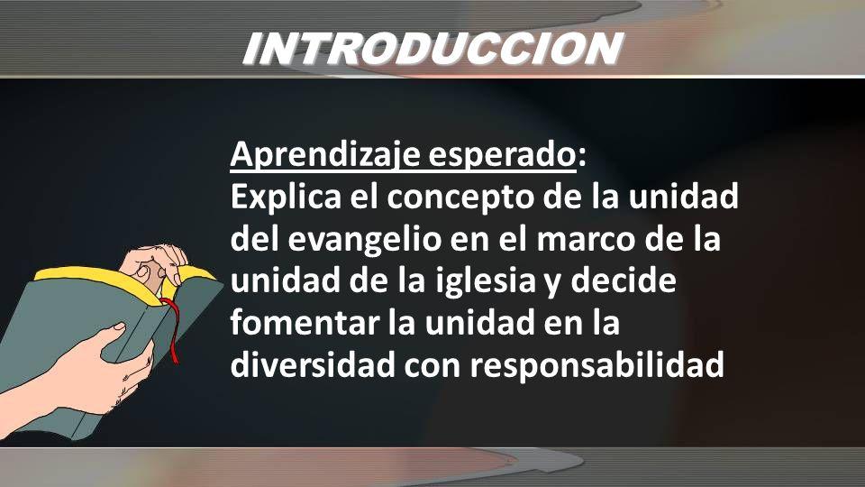 INTRODUCCION Aprendizaje esperado: Explica el concepto de la unidad del evangelio en el marco de la unidad de la iglesia y decide fomentar la unidad en la diversidad con responsabilidad