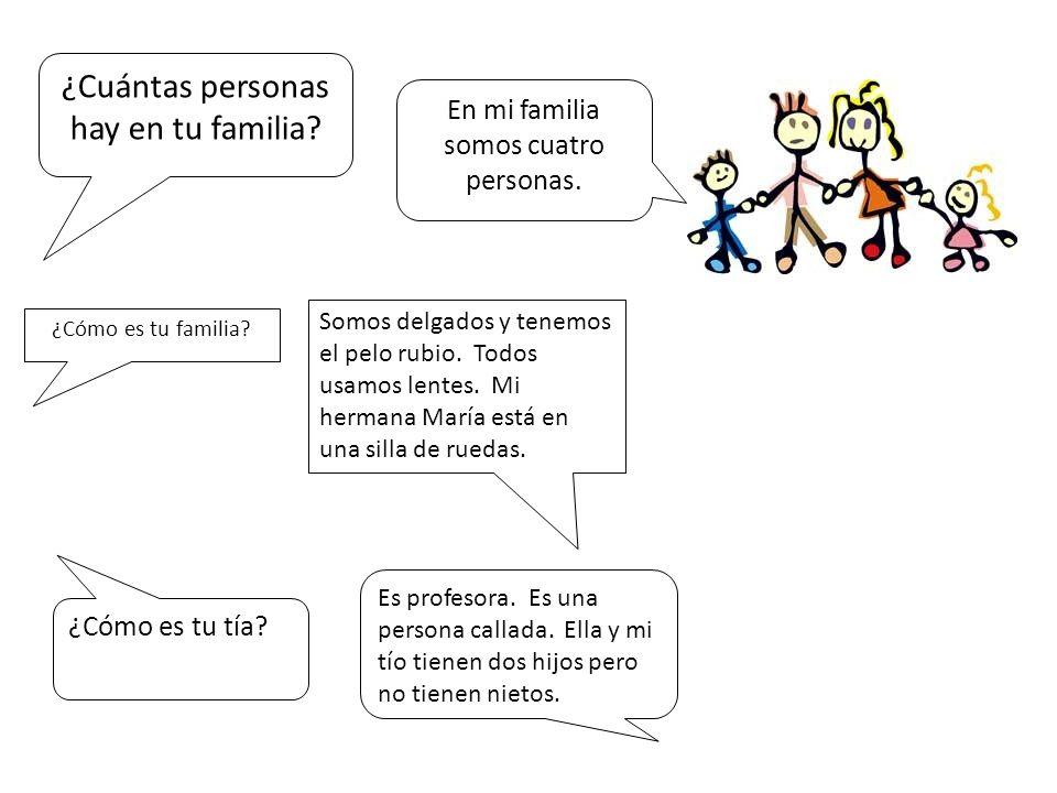¿Cuántas personas hay en tu familia? En mi familia somos cuatro personas. ¿Cómo es tu familia? ¿Cómo es tu tía? Es profesora. Es una persona callada.