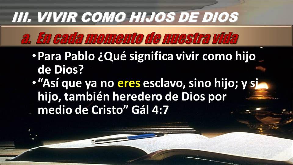 Para Pablo ¿Qué significa vivir como hijo de Dios? Así que ya no eres esclavo, sino hijo; y si hijo, también heredero de Dios por medio de Cristo Gál