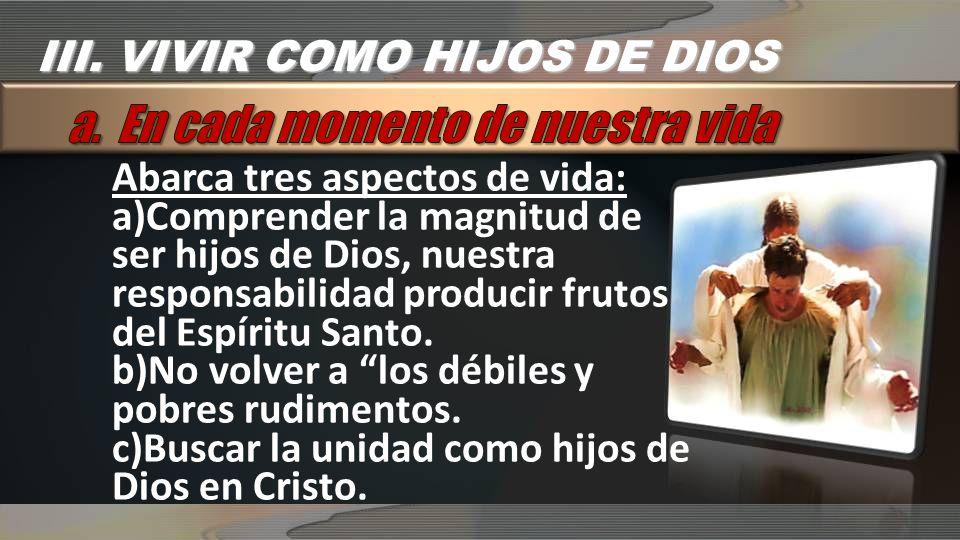 Abarca tres aspectos de vida: a)Comprender la magnitud de ser hijos de Dios, nuestra responsabilidad producir frutos del Espíritu Santo.