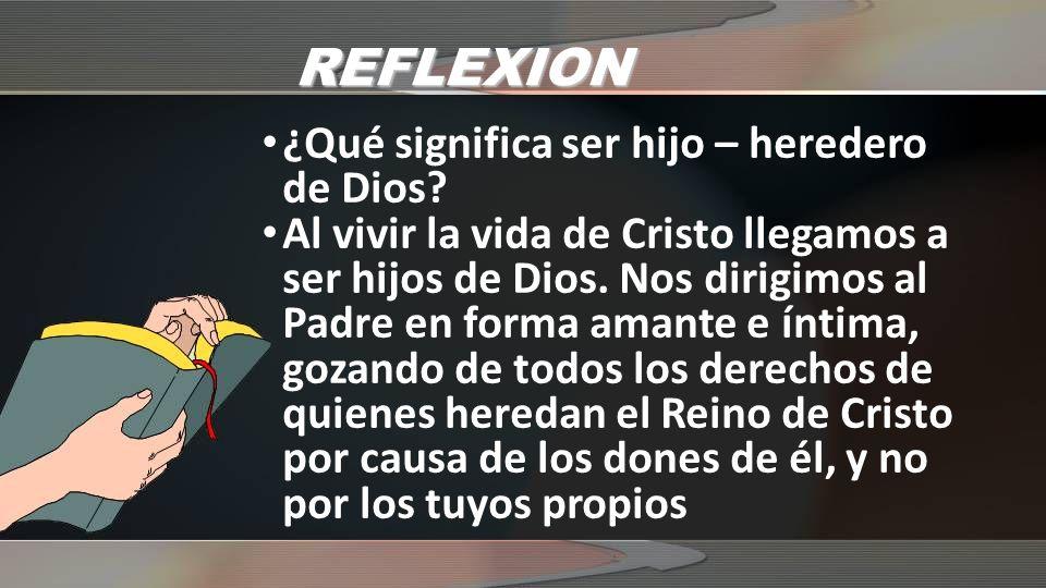 REFLEXION ¿Qué significa ser hijo – heredero de Dios? Al vivir la vida de Cristo llegamos a ser hijos de Dios. Nos dirigimos al Padre en forma amante