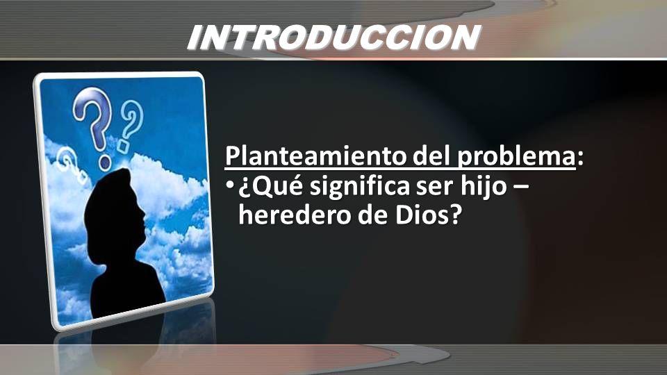 INTRODUCCION Planteamiento del problema: ¿Qué significa ser hijo – heredero de Dios? ¿Qué significa ser hijo – heredero de Dios?
