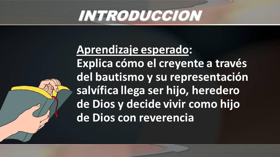 INTRODUCCION Aprendizaje esperado: Explica cómo el creyente a través del bautismo y su representación salvífica llega ser hijo, heredero de Dios y decide vivir como hijo de Dios con reverencia