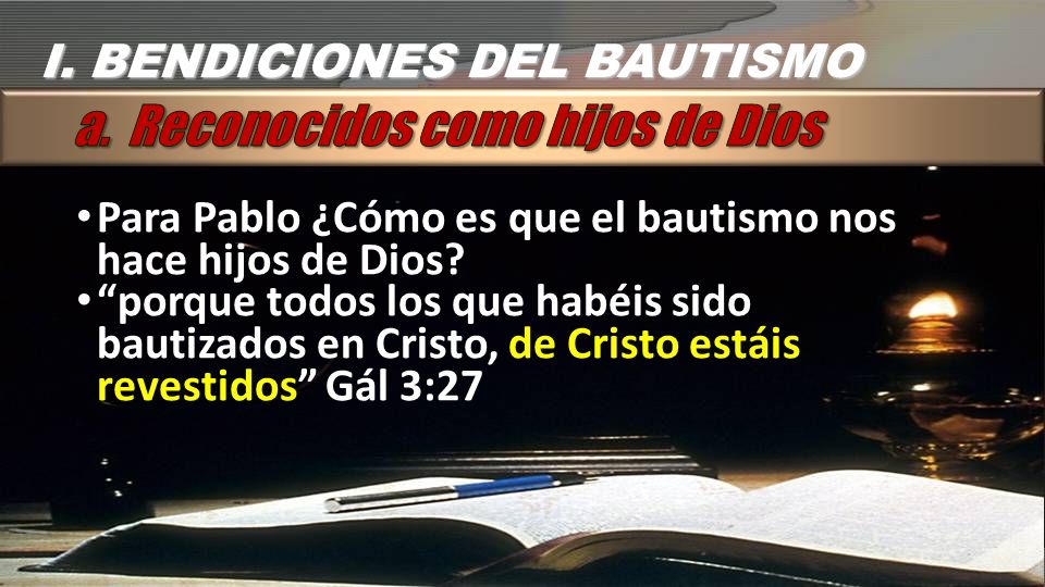 I. BENDICIONES DEL BAUTISMO Para Pablo ¿Cómo es que el bautismo nos hace hijos de Dios? porque todos los que habéis sido bautizados en Cristo, de Cris
