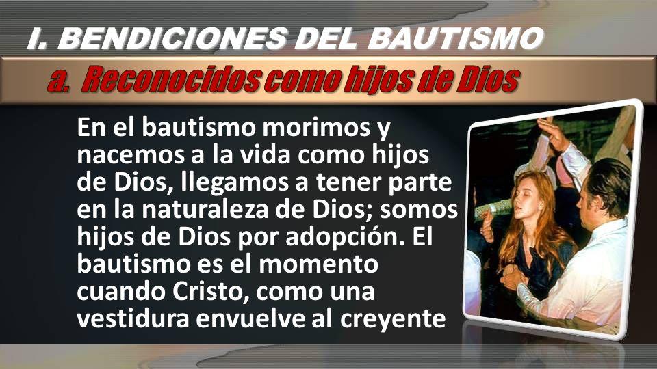 En el bautismo morimos y nacemos a la vida como hijos de Dios, llegamos a tener parte en la naturaleza de Dios; somos hijos de Dios por adopción. El b