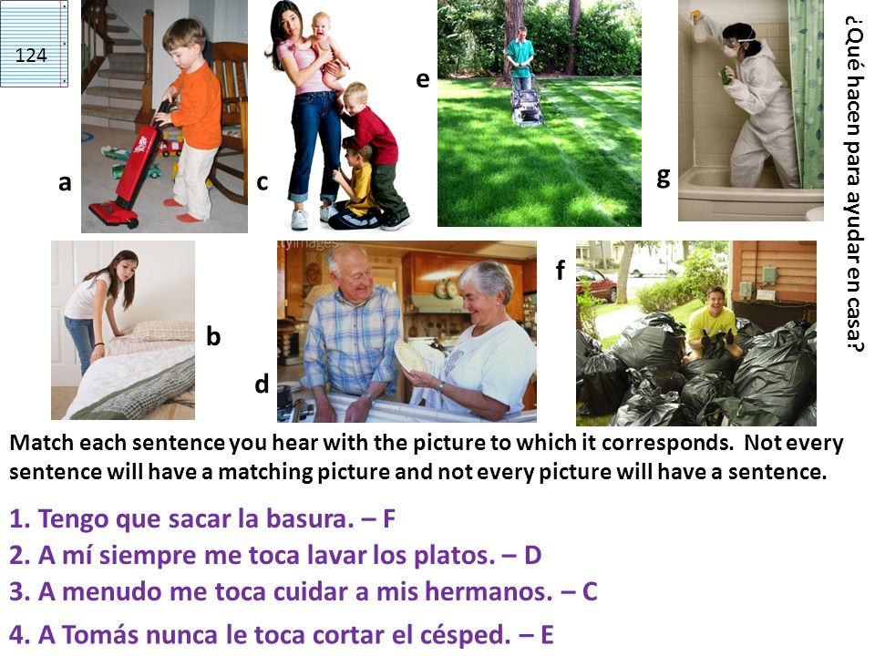 d g a c ¿Qué hacen para ayudar en casa? Match each sentence you hear with the picture to which it corresponds. Not every sentence will have a matching