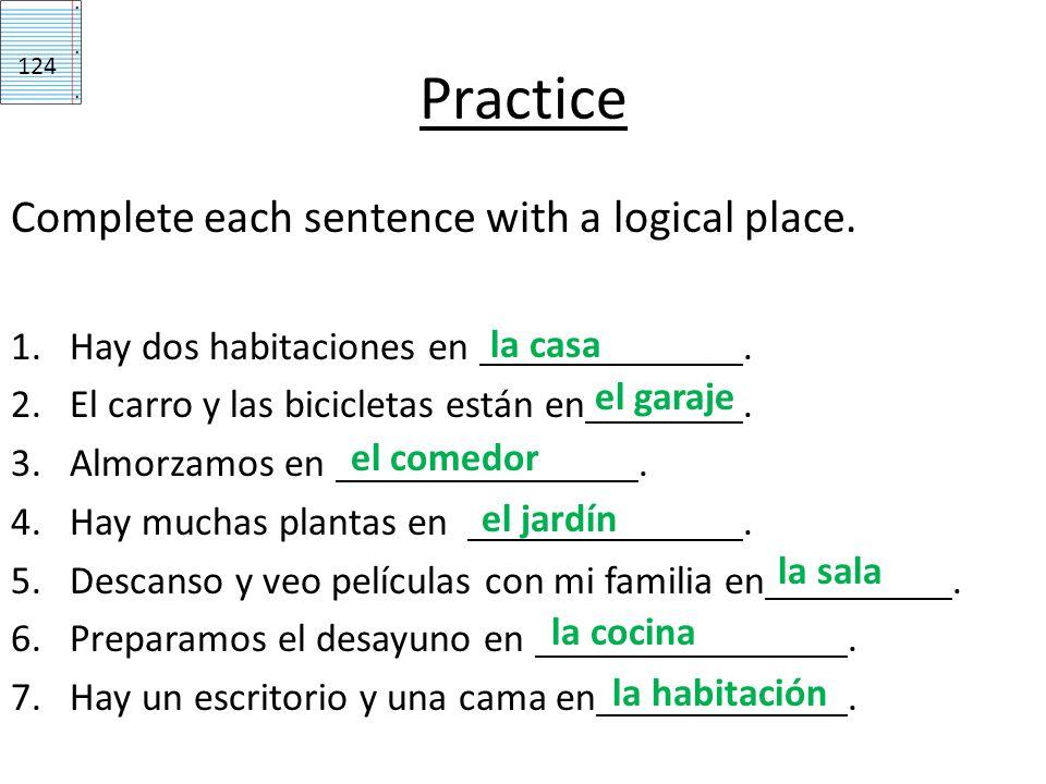 Practice Complete each sentence with a logical place. 1.Hay dos habitaciones en. 2.El carro y las bicicletas están en. 3.Almorzamos en. 4.Hay muchas p