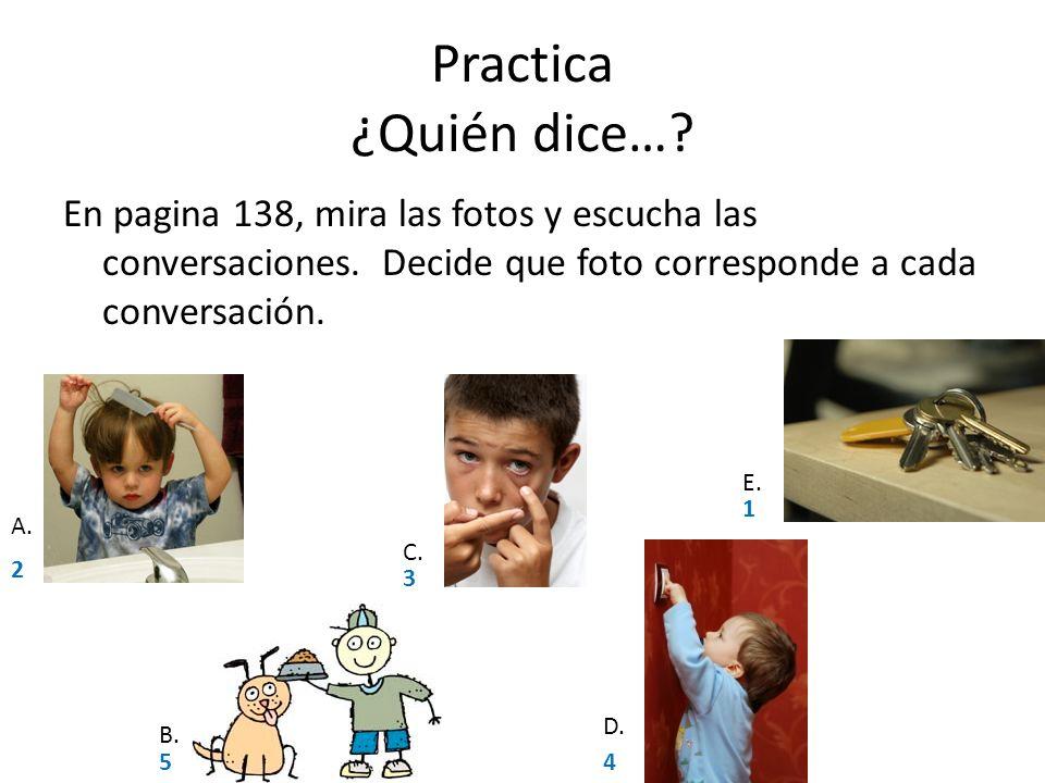Practica ¿Quién dice…? En pagina 138, mira las fotos y escucha las conversaciones. Decide que foto corresponde a cada conversación. A. B. C. D. E. 2 5