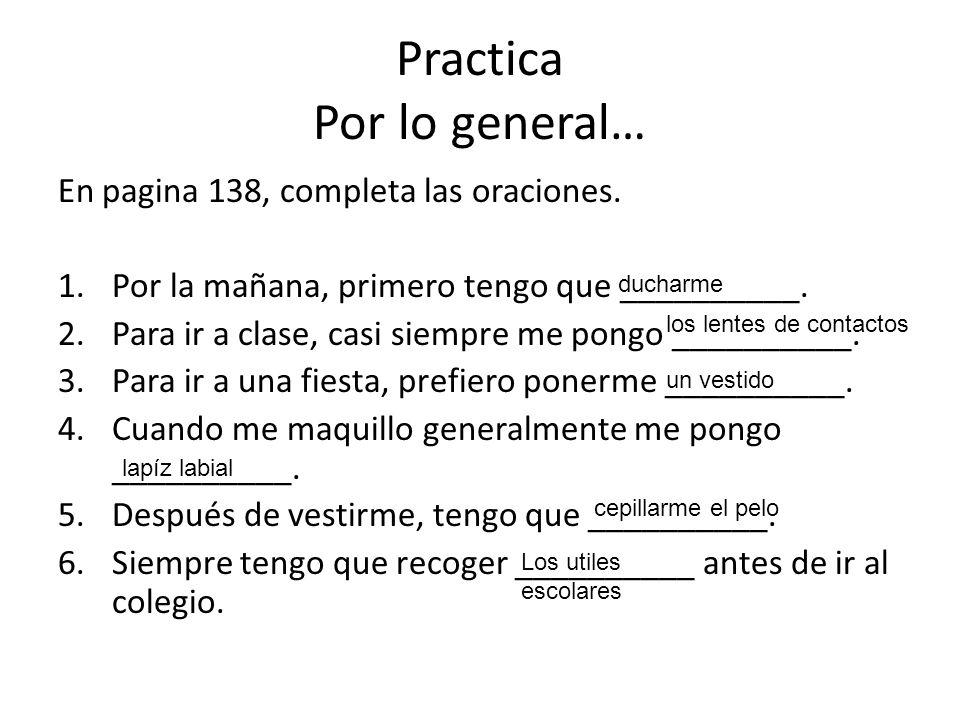 Practica Por lo general… En pagina 138, completa las oraciones. 1.Por la mañana, primero tengo que __________. 2.Para ir a clase, casi siempre me pong