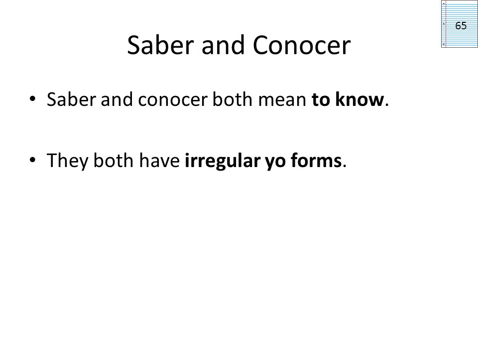 Saber and Conocer Saber and conocer both mean to know. They both have irregular yo forms. 65