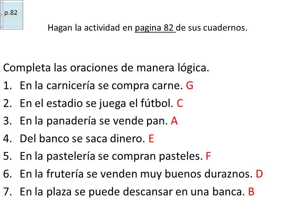 Completa las oraciones de manera lógica. 1.En la carnicería se compra carne. G 2.En el estadio se juega el fútbol. C 3.En la panadería se vende pan. A