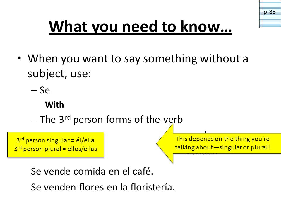 What you need to know… When you want to say something without a subject, use: – Se With – The 3 rd person forms of the verb vende venden Se vende comi
