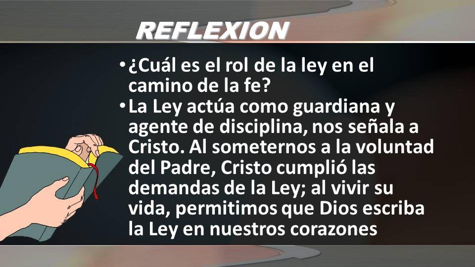 REFLEXION ¿Cuál es el rol de la ley en el camino de la fe? La Ley actúa como guardiana y agente de disciplina, nos señala a Cristo. Al someternos a la