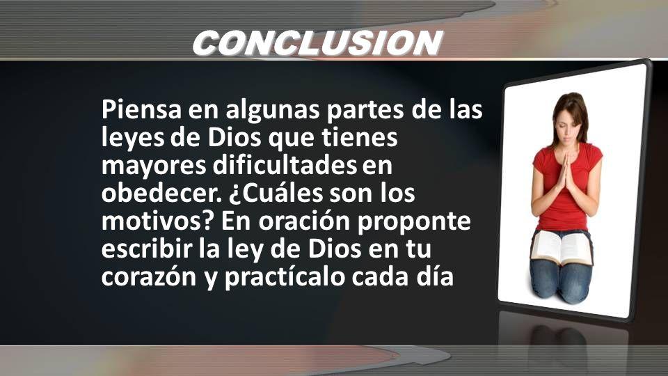 CONCLUSION Piensa en algunas partes de las leyes de Dios que tienes mayores dificultades en obedecer. ¿Cuáles son los motivos? En oración proponte esc