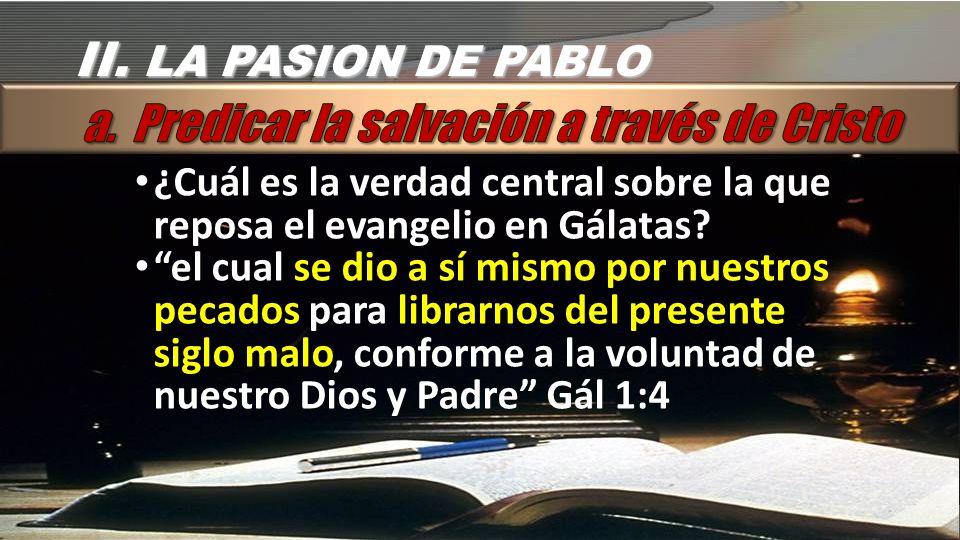 II.LA PASION DE PABLO ¿Cuál es la verdad central sobre la que reposa el evangelio en Gálatas.