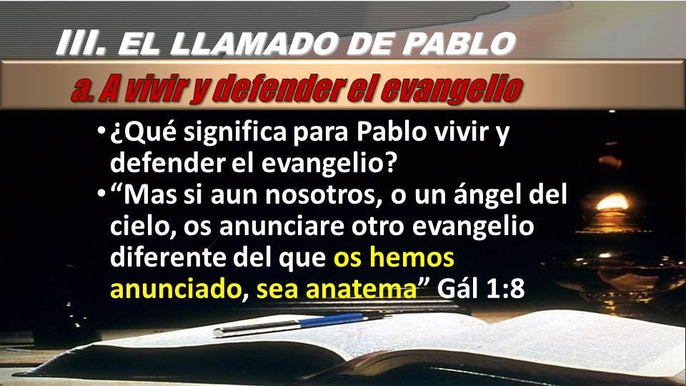 III.EL LLAMADO DE PABLO ¿Qué significa para Pablo vivir y defender el evangelio.