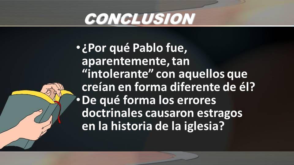 CONCLUSION ¿Por qué Pablo fue, aparentemente, tan intolerante con aquellos que creían en forma diferente de él.
