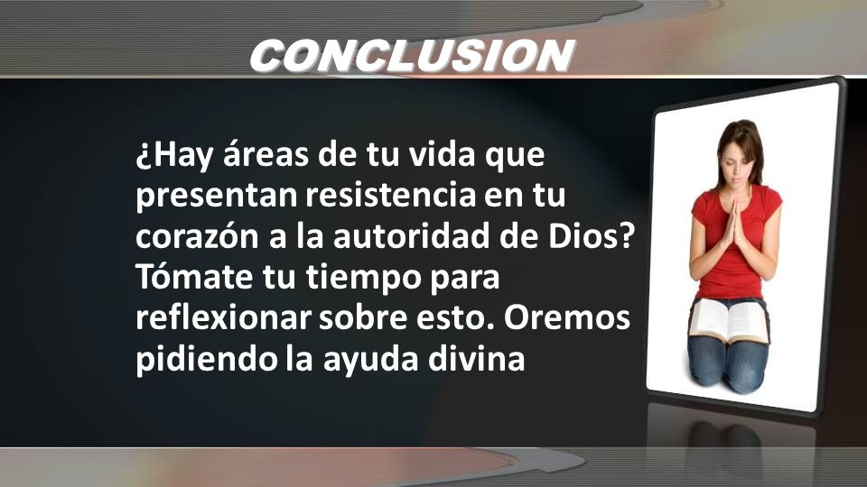 CONCLUSION ¿Hay áreas de tu vida que presentan resistencia en tu corazón a la autoridad de Dios.