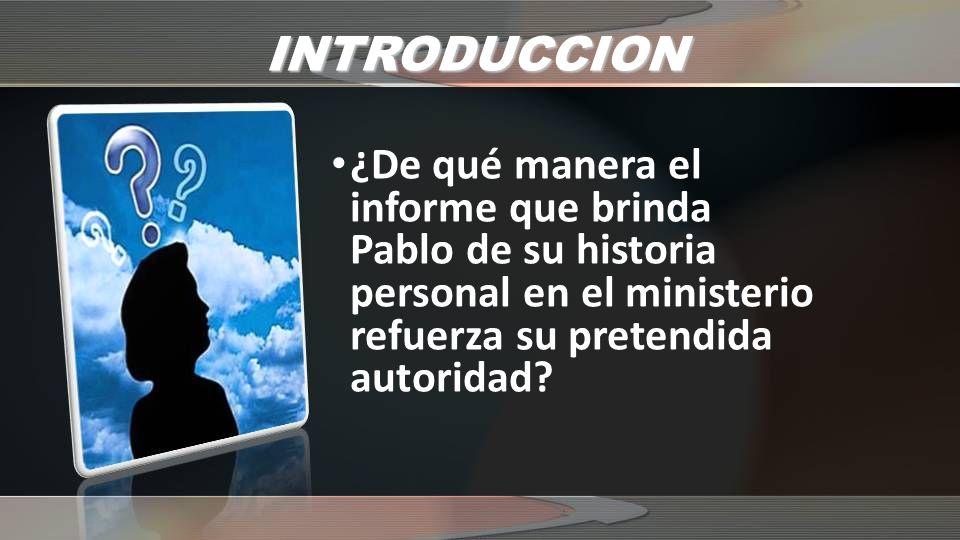 INTRODUCCION ¿De qué manera el informe que brinda Pablo de su historia personal en el ministerio refuerza su pretendida autoridad?