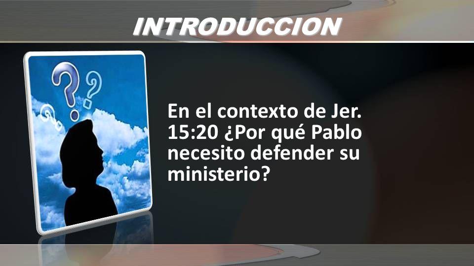 INTRODUCCION En el contexto de Jer. 15:20 ¿Por qué Pablo necesito defender su ministerio?