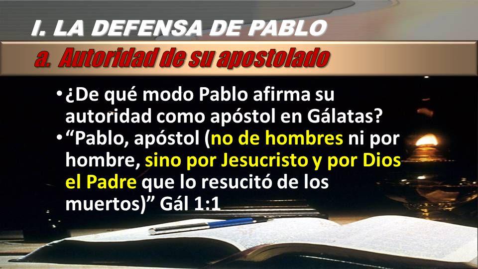 I.LA DEFENSA DE PABLO ¿De qué modo Pablo afirma su autoridad como apóstol en Gálatas.
