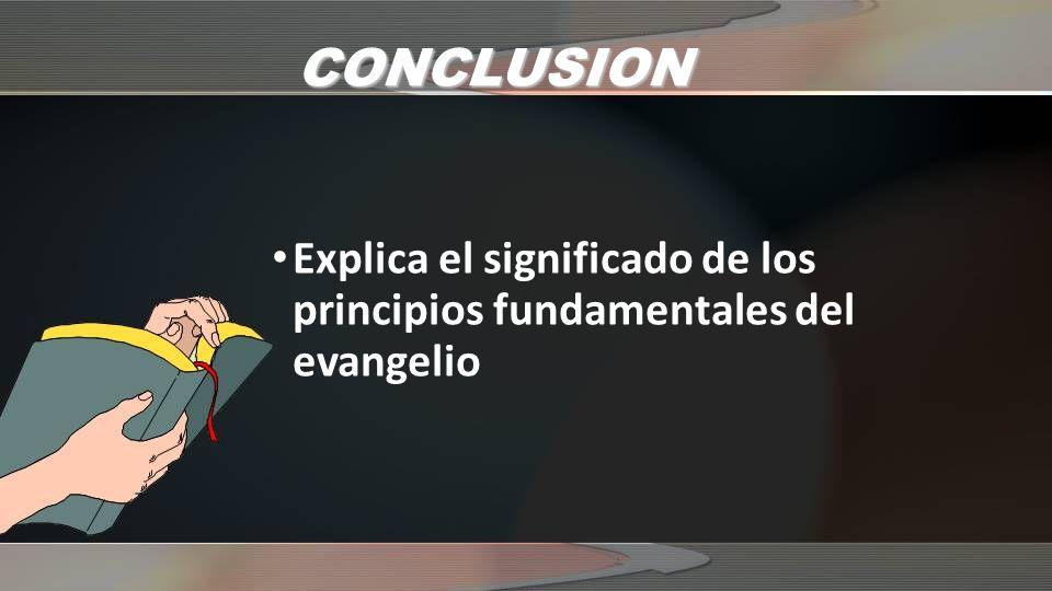 CONCLUSION Explica el significado de los principios fundamentales del evangelio