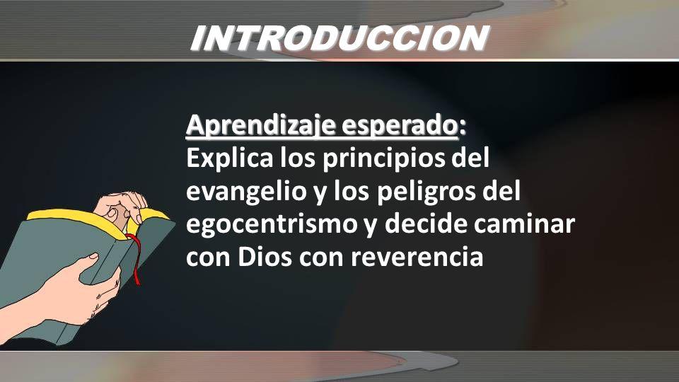 INTRODUCCION Aprendizaje esperado: Explica los principios del evangelio y los peligros del egocentrismo y decide caminar con Dios con reverencia