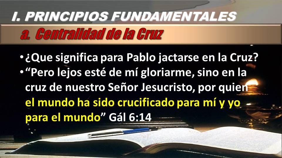 I.PRINCIPIOS FUNDAMENTALES ¿Que significa para Pablo jactarse en la Cruz.