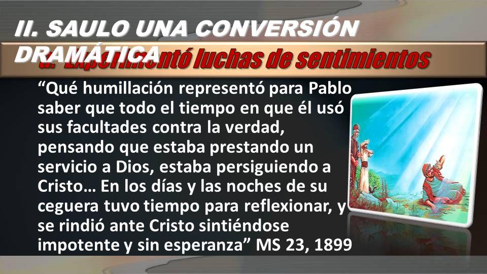 II. SAULO UNA CONVERSIÓN DRAMÁTICA Qué humillación representó para Pablo saber que todo el tiempo en que él usó sus facultades contra la verdad, pensa
