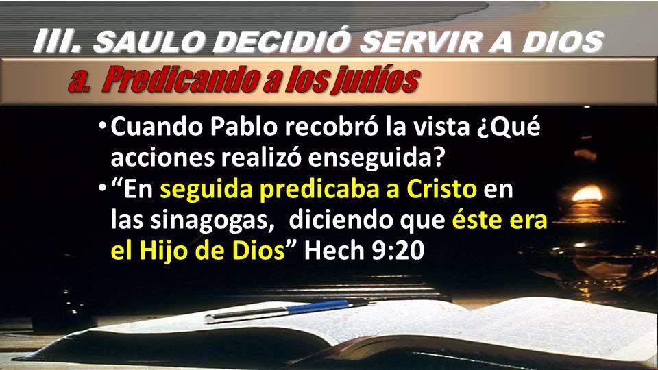 III. SAULO DECIDIÓ SERVIR A DIOS Cuando Pablo recobró la vista ¿Qué acciones realizó enseguida? En seguida predicaba a Cristo en las sinagogas, dicien