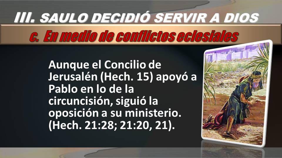 Aunque el Concilio de Jerusalén (Hech. 15) apoyó a Pablo en lo de la circuncisión, siguió la oposición a su ministerio. (Hech. 21:28; 21:20, 21). III.