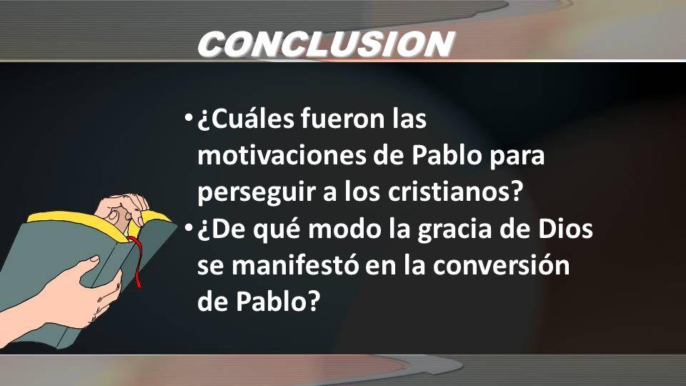 CONCLUSION ¿Cuáles fueron las motivaciones de Pablo para perseguir a los cristianos? ¿De qué modo la gracia de Dios se manifestó en la conversión de P